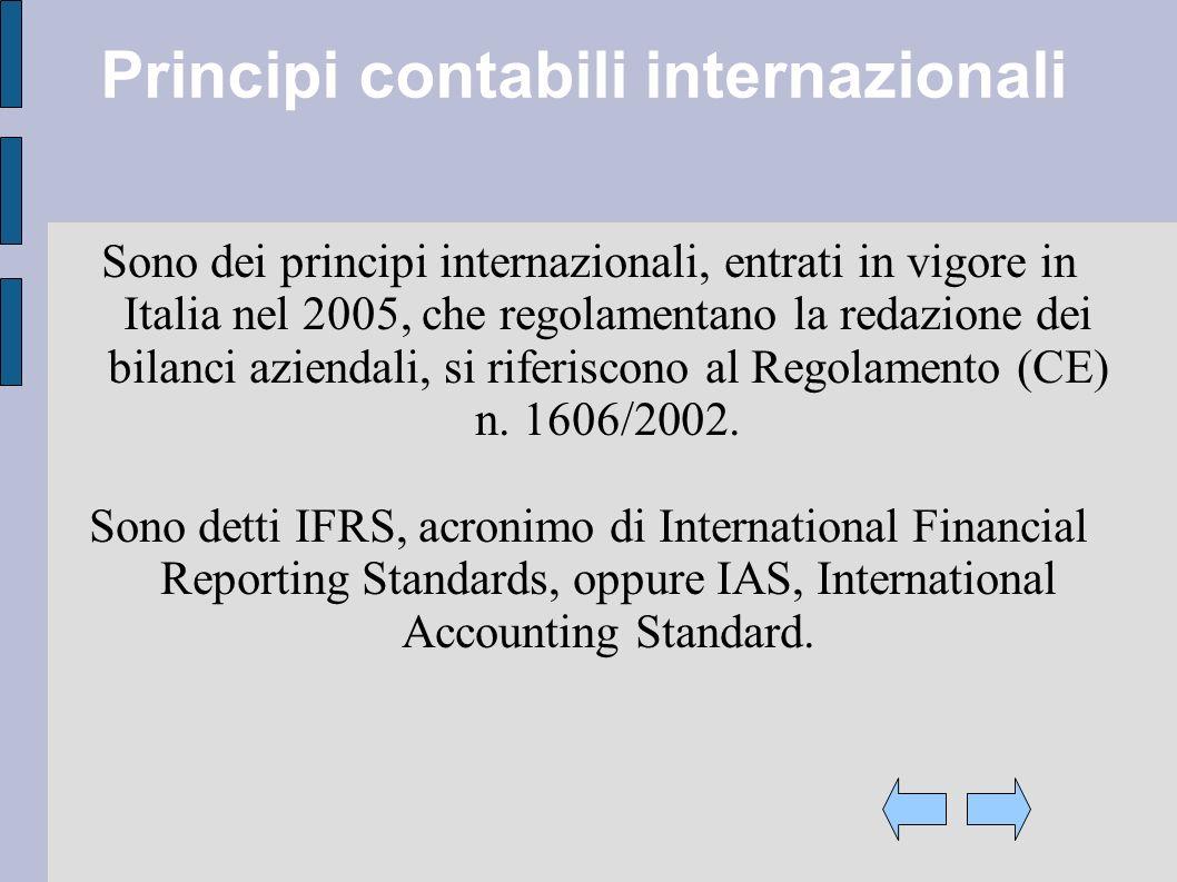 Principi contabili internazionali Sono dei principi internazionali, entrati in vigore in Italia nel 2005, che regolamentano la redazione dei bilanci aziendali, si riferiscono al Regolamento (CE) n.