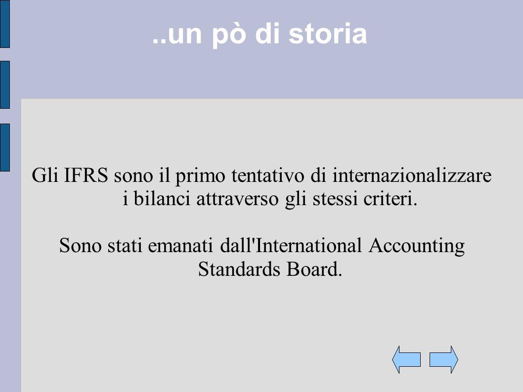 ..un pò di storia Gli IFRS sono il primo tentativo di internazionalizzare i bilanci attraverso gli stessi criteri. Sono stati emanati dall'Internation