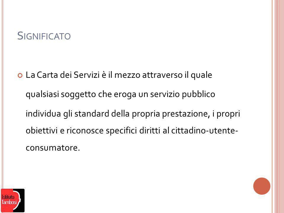 S IGNIFICATO La Carta dei Servizi è il mezzo attraverso il quale qualsiasi soggetto che eroga un servizio pubblico individua gli standard della propria prestazione, i propri obiettivi e riconosce specifici diritti al cittadino-utente- consumatore.