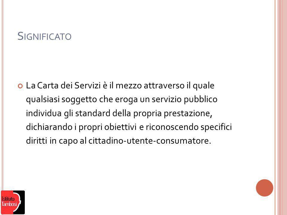 S IGNIFICATO La Carta dei Servizi è il mezzo attraverso il quale qualsiasi soggetto che eroga un servizio pubblico individua gli standard della propria prestazione, dichiarando i propri obiettivi e riconoscendo specifici diritti in capo al cittadino-utente-consumatore.
