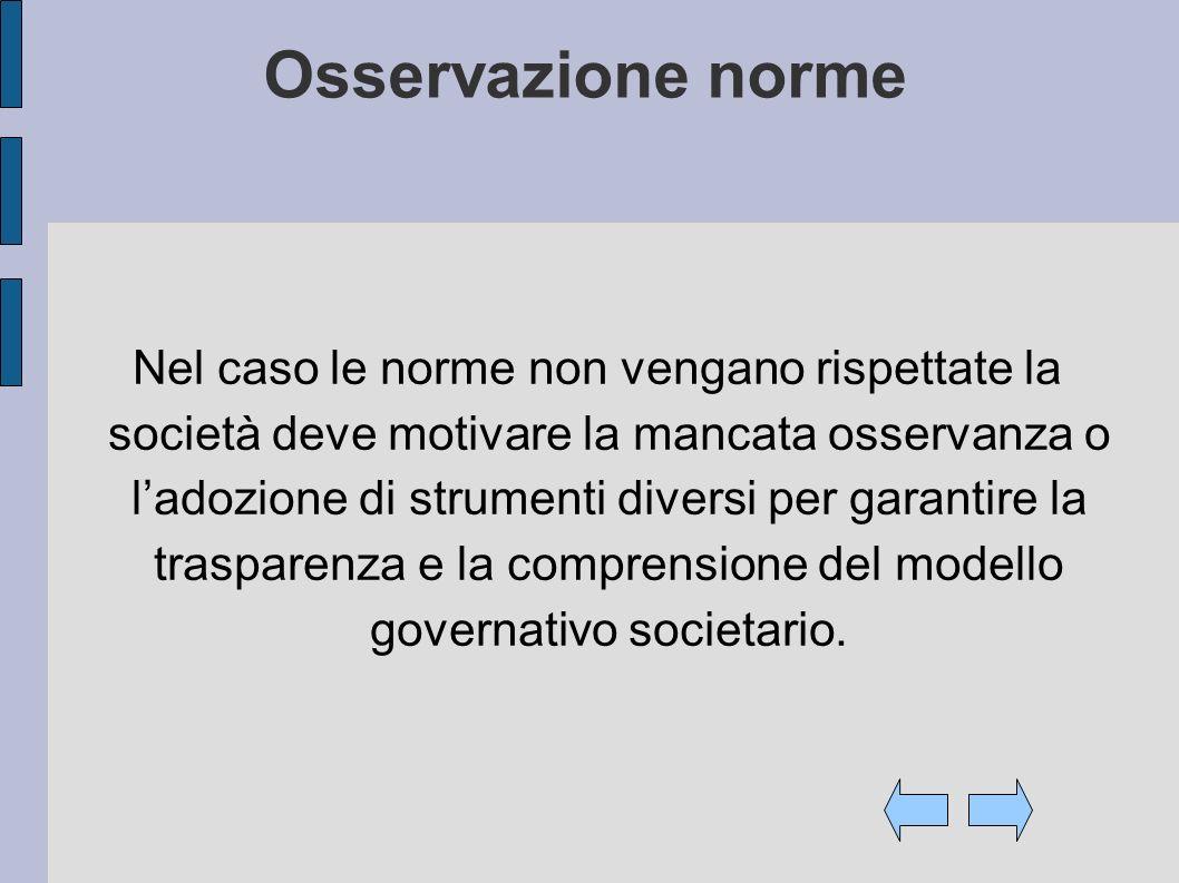 Osservazione norme Nel caso le norme non vengano rispettate la società deve motivare la mancata osservanza o ladozione di strumenti diversi per garantire la trasparenza e la comprensione del modello governativo societario.