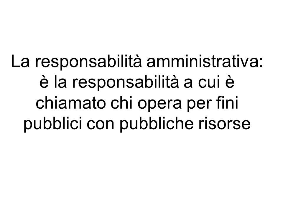 La responsabilità amministrativa: è la responsabilità a cui è chiamato chi opera per fini pubblici con pubbliche risorse