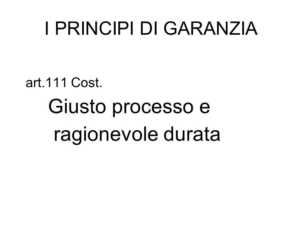 I PRINCIPI DI GARANZIA art.111 Cost. Giusto processo e ragionevole durata