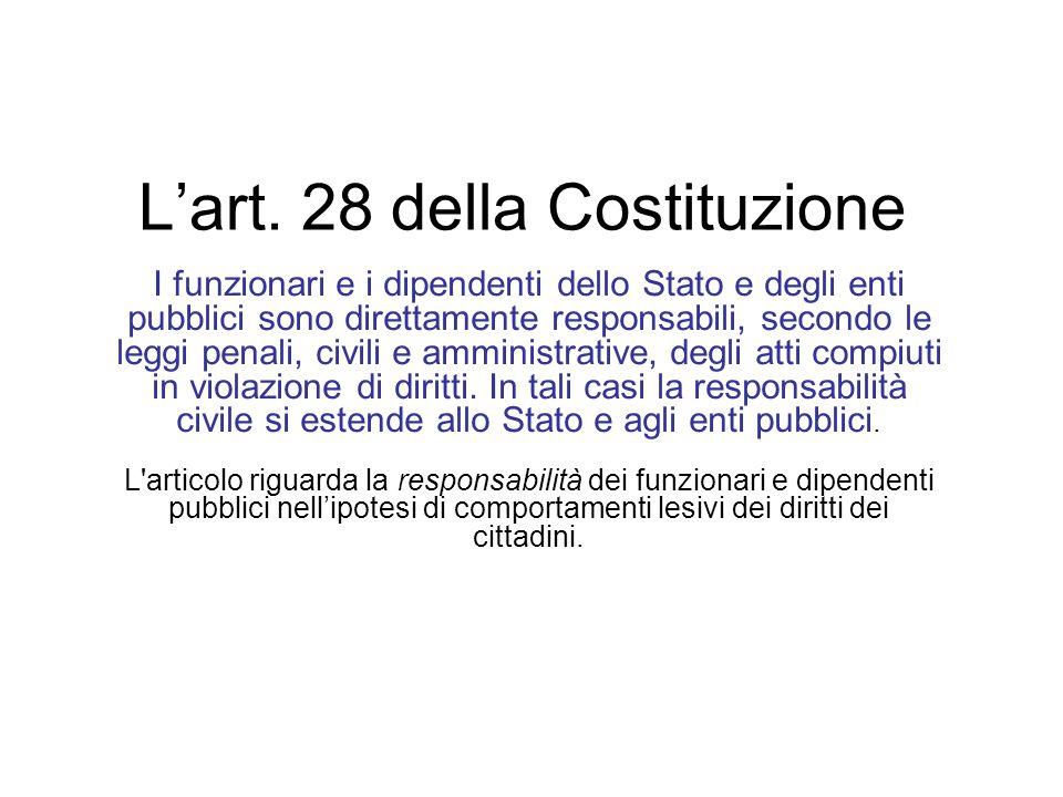 Lart. 28 della Costituzione I funzionari e i dipendenti dello Stato e degli enti pubblici sono direttamente responsabili, secondo le leggi penali, civ