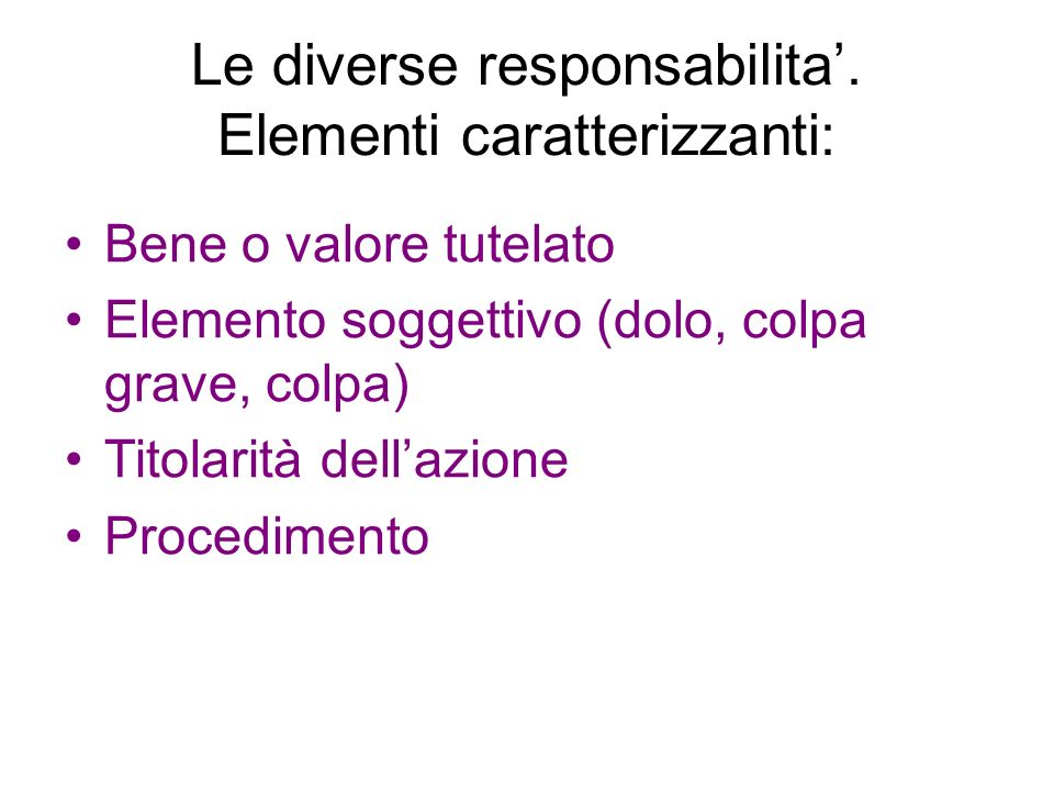 Le diverse responsabilita. Elementi caratterizzanti: Bene o valore tutelato Elemento soggettivo (dolo, colpa grave, colpa) Titolarità dellazione Proce