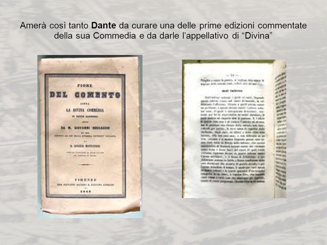 Amerà così tanto Dante da curare una delle prime edizioni commentate della sua Commedia e da darle lappellativo di Divina