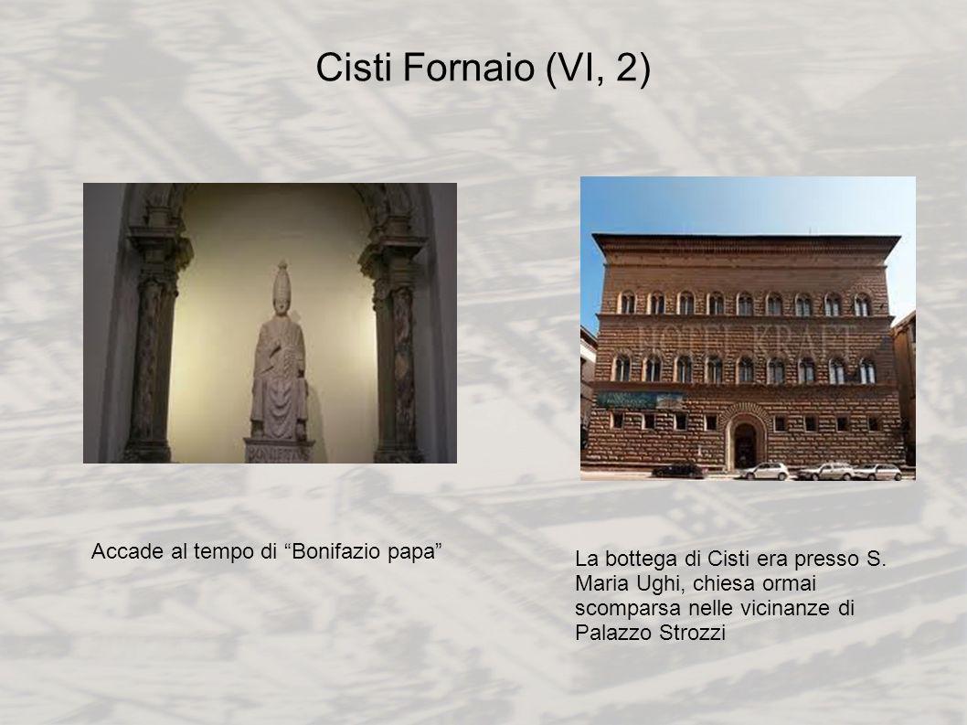 Cisti Fornaio (VI, 2) Accade al tempo di Bonifazio papa La bottega di Cisti era presso S. Maria Ughi, chiesa ormai scomparsa nelle vicinanze di Palazz
