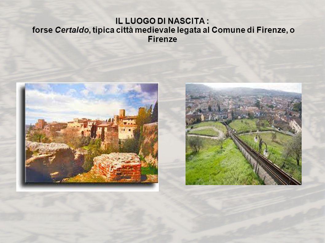 IL LUOGO DI NASCITA : forse Certaldo, tipica città medievale legata al Comune di Firenze, o Firenze