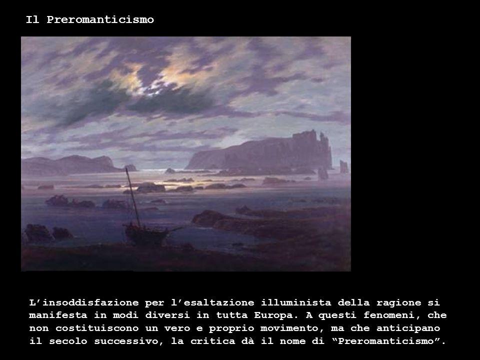 Il Preromanticismo Linsoddisfazione per lesaltazione illuminista della ragione si manifesta in modi diversi in tutta Europa. A questi fenomeni, che no