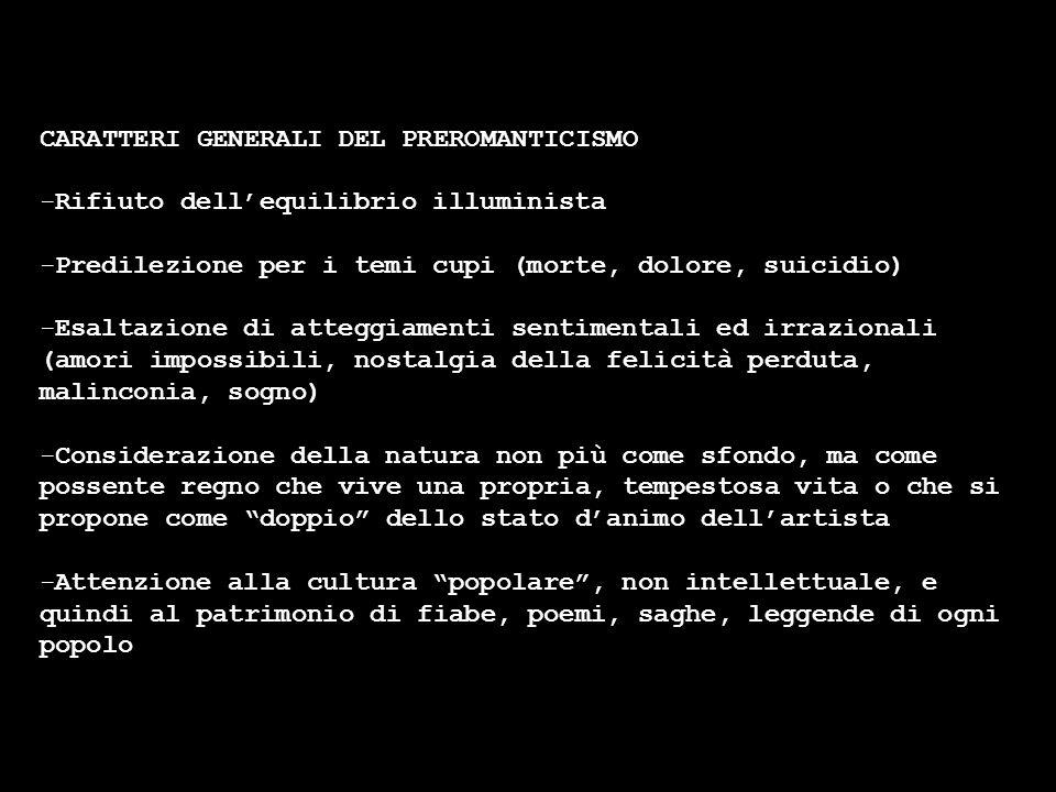 CARATTERI GENERALI DEL PREROMANTICISMO -Rifiuto dellequilibrio illuminista -Predilezione per i temi cupi (morte, dolore, suicidio) -Esaltazione di att