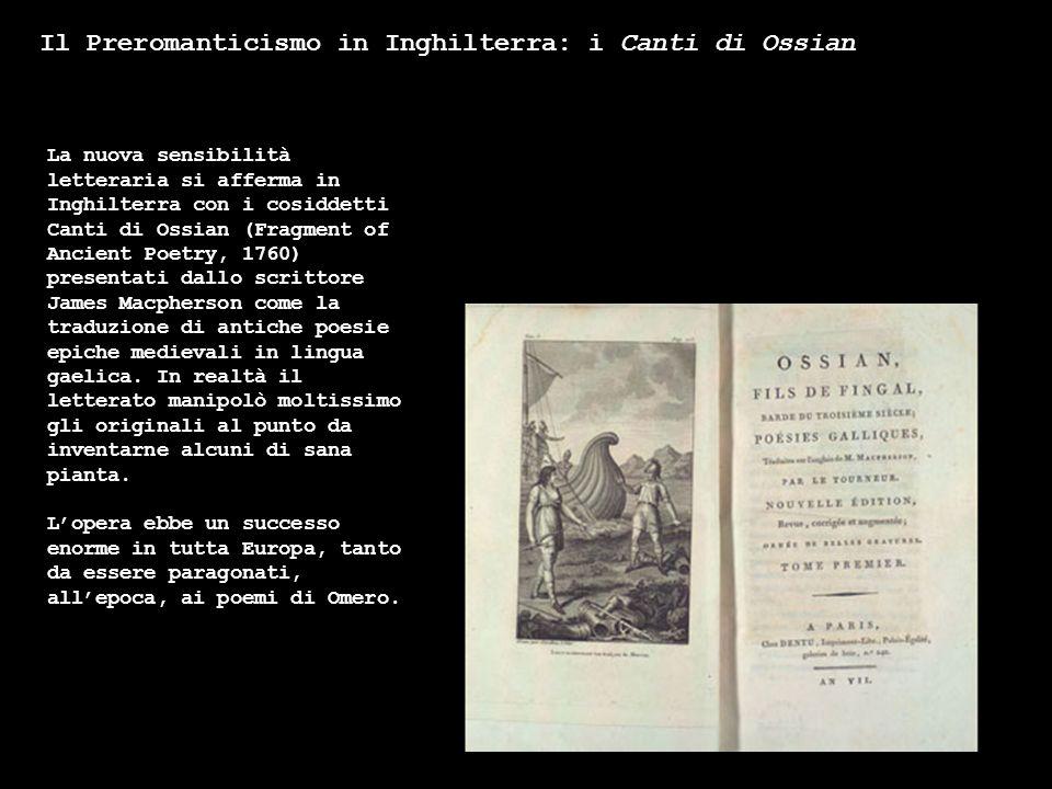 Il Preromanticismo in Inghilterra: i Canti di Ossian La nuova sensibilità letteraria si afferma in Inghilterra con i cosiddetti Canti di Ossian (Fragm