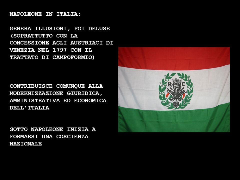 NAPOLEONE IN ITALIA: GENERA ILLUSIONI, POI DELUSE (SOPRATTUTTO CON LA CONCESSIONE AGLI AUSTRIACI DI VENEZIA NEL 1797 CON IL TRATTATO DI CAMPOFORMIO) C