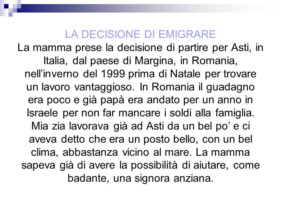 LA DECISIONE DI EMIGRARE La mamma prese la decisione di partire per Asti, in Italia, dal paese di Margina, in Romania, nellinverno del 1999 prima di N