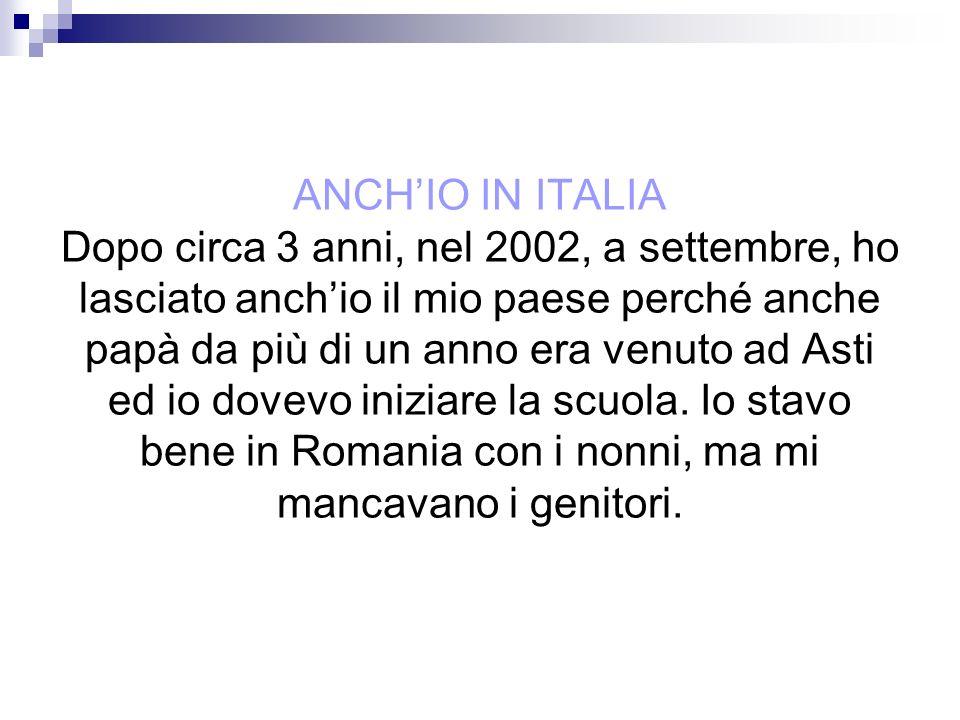 ANCHIO IN ITALIA Dopo circa 3 anni, nel 2002, a settembre, ho lasciato anchio il mio paese perché anche papà da più di un anno era venuto ad Asti ed i