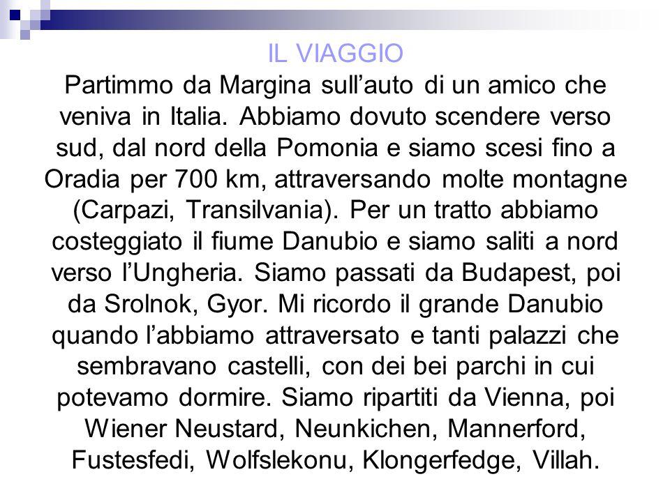IL VIAGGIO Partimmo da Margina sullauto di un amico che veniva in Italia. Abbiamo dovuto scendere verso sud, dal nord della Pomonia e siamo scesi fino