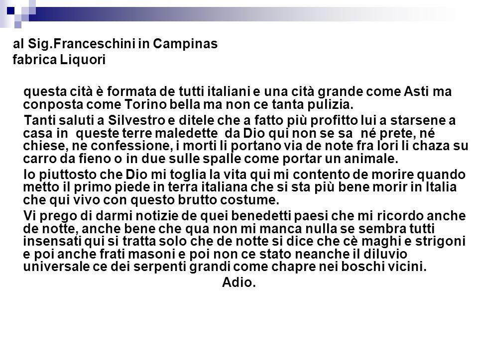 al Sig.Franceschini in Campinas fabrica Liquori questa cità è formata de tutti italiani e una cità grande come Asti ma conposta come Torino bella ma n