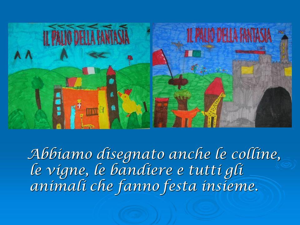 Abbiamo disegnato anche le colline, le vigne, le bandiere e tutti gli animali che fanno festa insieme.