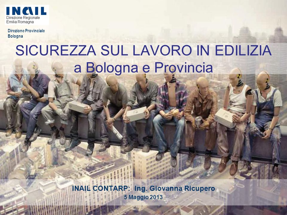 Direzione Provinciale Bologna SICUREZZA SUL LAVORO IN EDILIZIA a Bologna e Provincia INAIL CONTARP: Ing. Giovanna Ricupero 5 Maggio 2013