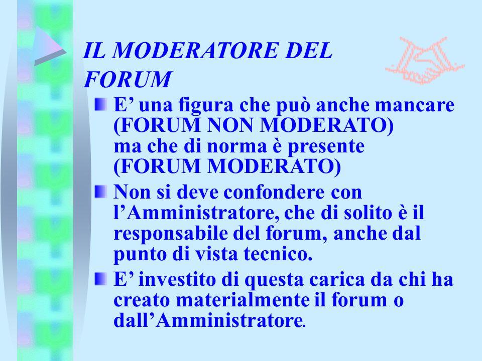 IL MODERATORE DEL FORUM E una figura che può anche mancare (FORUM NON MODERATO) ma che di norma è presente (FORUM MODERATO) Non si deve confondere con lAmministratore, che di solito è il responsabile del forum, anche dal punto di vista tecnico.