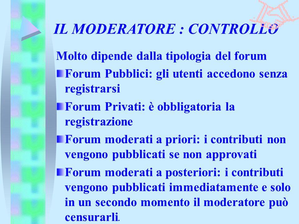IL MODERATORE : CONTROLLO Molto dipende dalla tipologia del forum Forum Pubblici: gli utenti accedono senza registrarsi Forum Privati: è obbligatoria