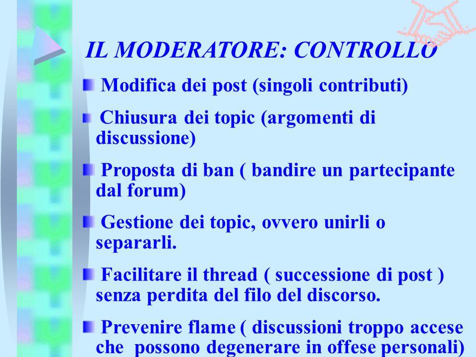 IL MODERATORE: CONTROLLO Modifica dei post (singoli contributi) Chiusura dei topic (argomenti di discussione) Proposta di ban ( bandire un partecipant