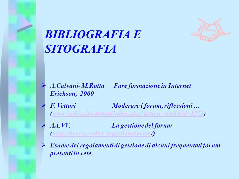 BIBLIOGRAFIA E SITOGRAFIA A.Calvani- M.Rotta Fare formazione in Internet Erickson, 2000 F. Vettori Moderare i forum, riflessioni … (www.indire.it/cont