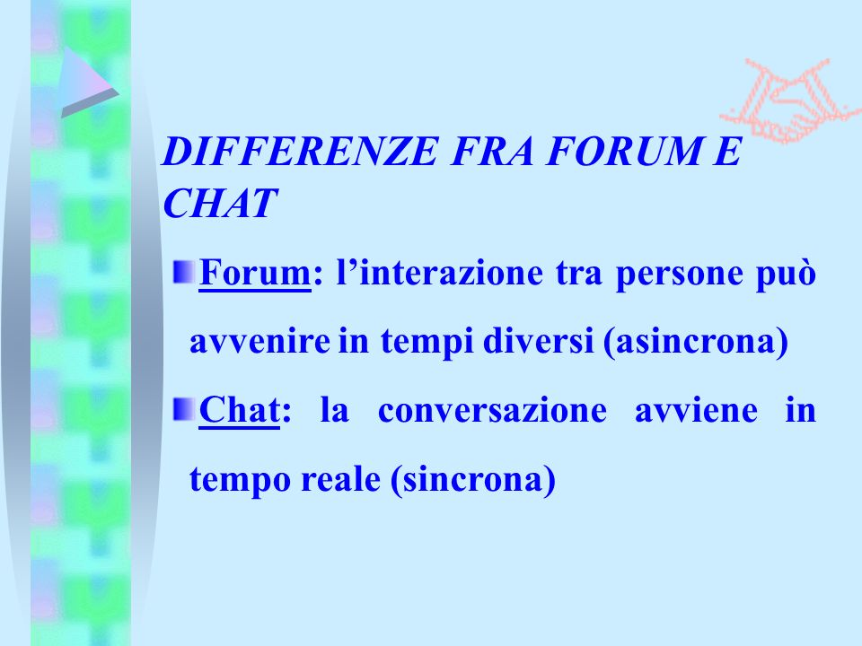 Forum: linterazione tra persone può avvenire in tempi diversi (asincrona) Chat: la conversazione avviene in tempo reale (sincrona) DIFFERENZE FRA FORUM E CHAT