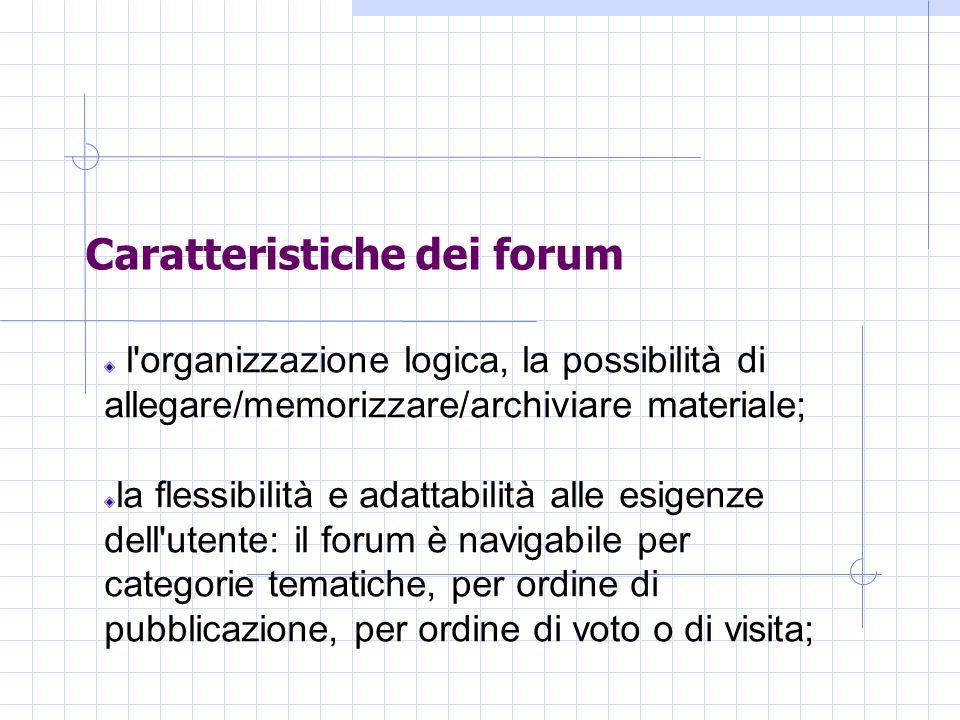 Caratteristiche dei forum l organizzazione logica, la possibilità di allegare/memorizzare/archiviare materiale; la flessibilità e adattabilità alle esigenze dell utente: il forum è navigabile per categorie tematiche, per ordine di pubblicazione, per ordine di voto o di visita;