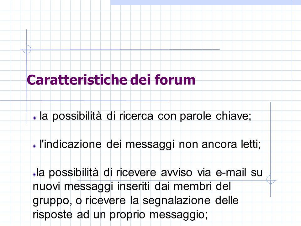 Caratteristiche dei forum la possibilità di ricerca con parole chiave; l indicazione dei messaggi non ancora letti; la possibilità di ricevere avviso via e-mail su nuovi messaggi inseriti dai membri del gruppo, o ricevere la segnalazione delle risposte ad un proprio messaggio;