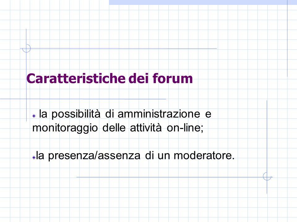 Caratteristiche dei forum la possibilità di amministrazione e monitoraggio delle attività on-line; la presenza/assenza di un moderatore.