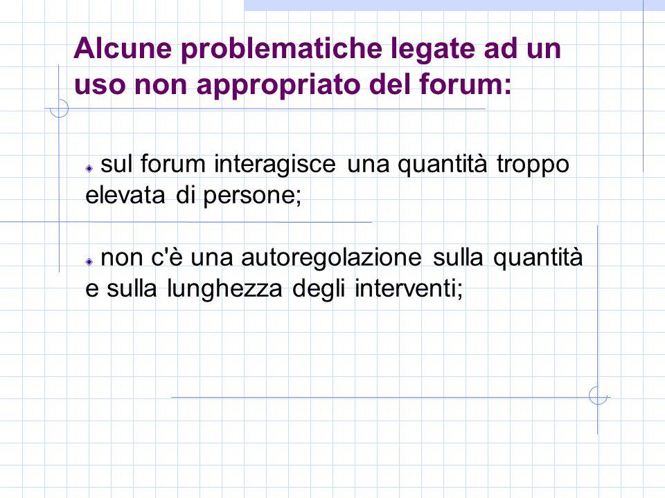 Alcune problematiche legate ad un uso non appropriato del forum: sul forum interagisce una quantità troppo elevata di persone; non c è una autoregolazione sulla quantità e sulla lunghezza degli interventi;