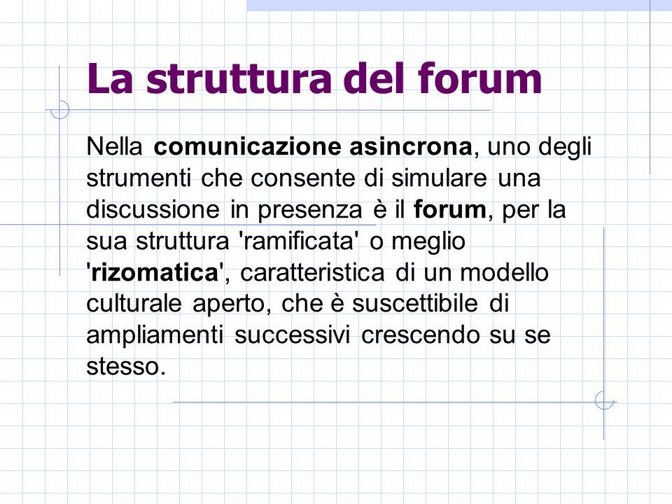 La struttura del forum Nella comunicazione asincrona, uno degli strumenti che consente di simulare una discussione in presenza è il forum, per la sua struttura ramificata o meglio rizomatica , caratteristica di un modello culturale aperto, che è suscettibile di ampliamenti successivi crescendo su se stesso.