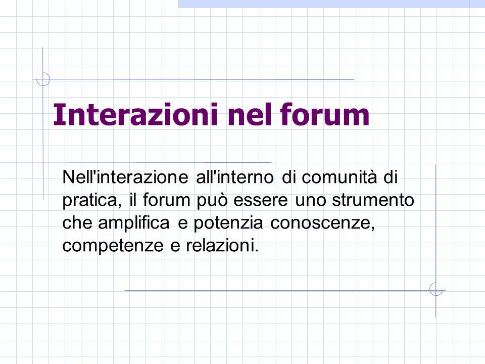 Interazioni nel forum Nell interazione all interno di comunità di pratica, il forum può essere uno strumento che amplifica e potenzia conoscenze, competenze e relazioni.