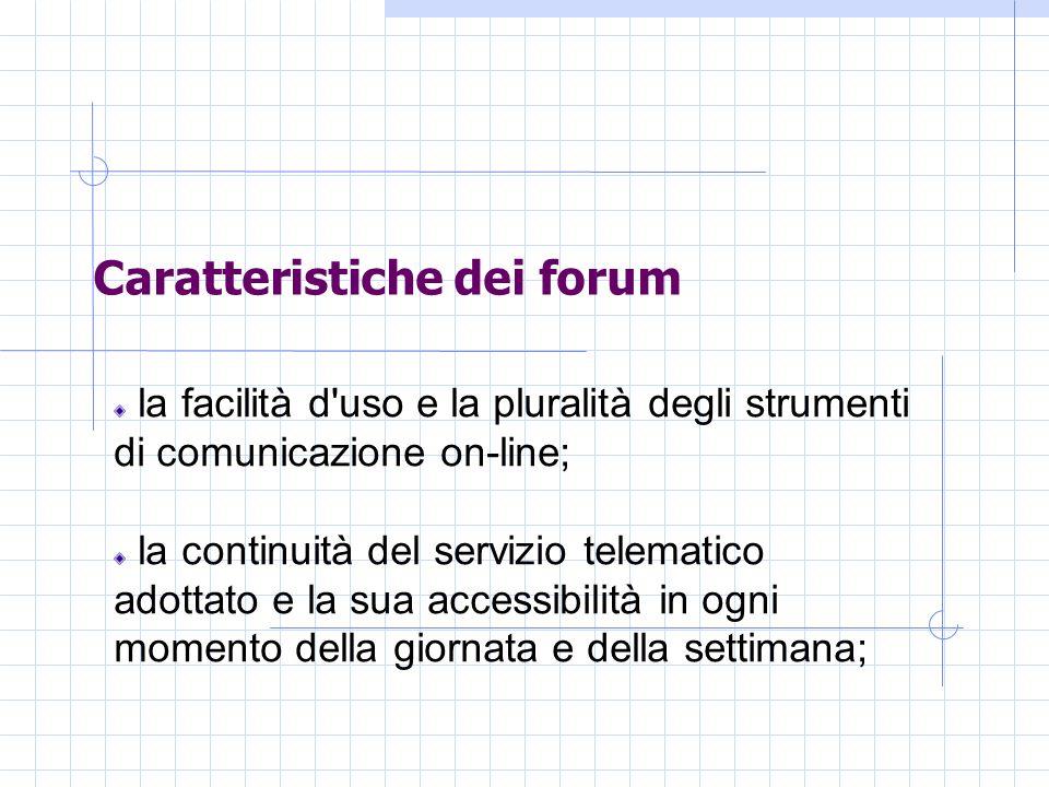 Caratteristiche dei forum la facilità d uso e la pluralità degli strumenti di comunicazione on-line; la continuità del servizio telematico adottato e la sua accessibilità in ogni momento della giornata e della settimana;