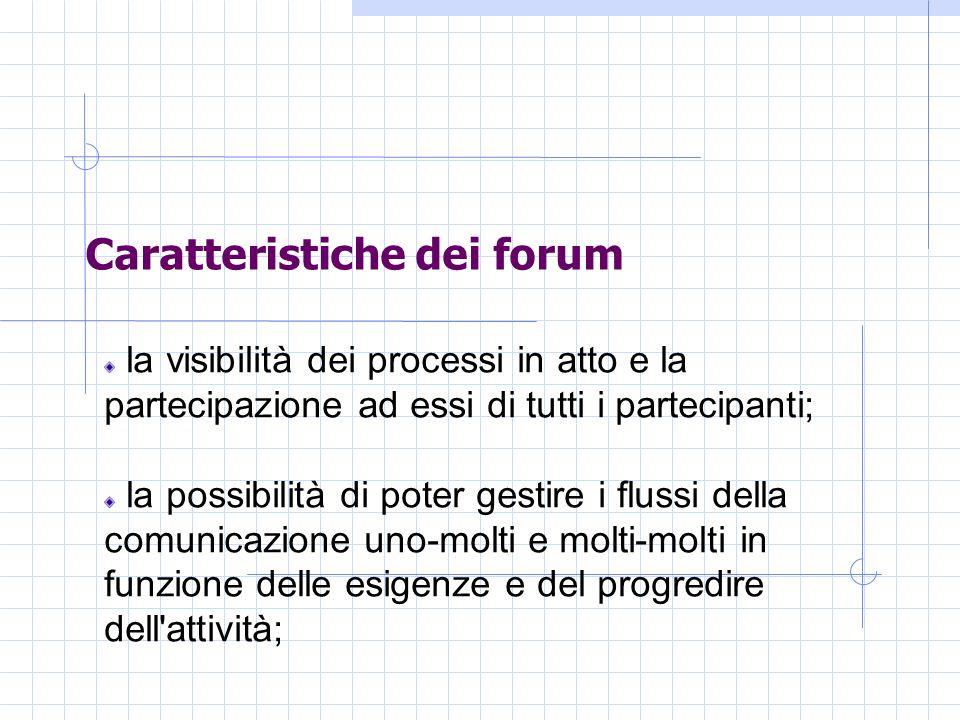 Caratteristiche dei forum la visibilità dei processi in atto e la partecipazione ad essi di tutti i partecipanti; la possibilità di poter gestire i flussi della comunicazione uno-molti e molti-molti in funzione delle esigenze e del progredire dell attività;