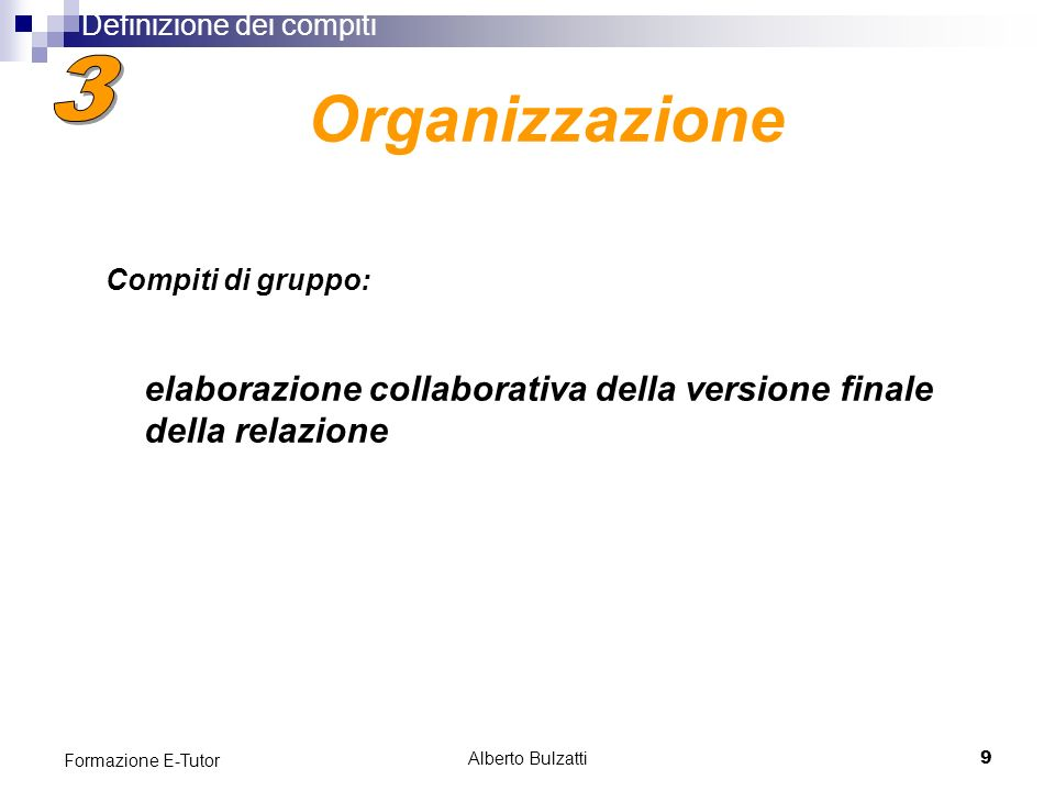 Alberto Bulzatti9 Formazione E-Tutor elaborazione collaborativa della versione finale della relazione Organizzazione Definizione dei compiti Compiti di gruppo: