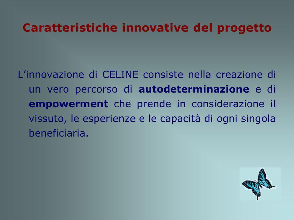 Caratteristiche innovative del progetto Linnovazione di CELINE consiste nella creazione di un vero percorso di autodeterminazione e di empowerment che prende in considerazione il vissuto, le esperienze e le capacità di ogni singola beneficiaria.