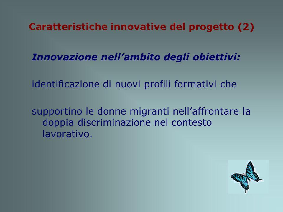 Caratteristiche innovative del progetto (2) Innovazione nellambito degli obiettivi: identificazione di nuovi profili formativi che supportino le donne migranti nellaffrontare la doppia discriminazione nel contesto lavorativo.