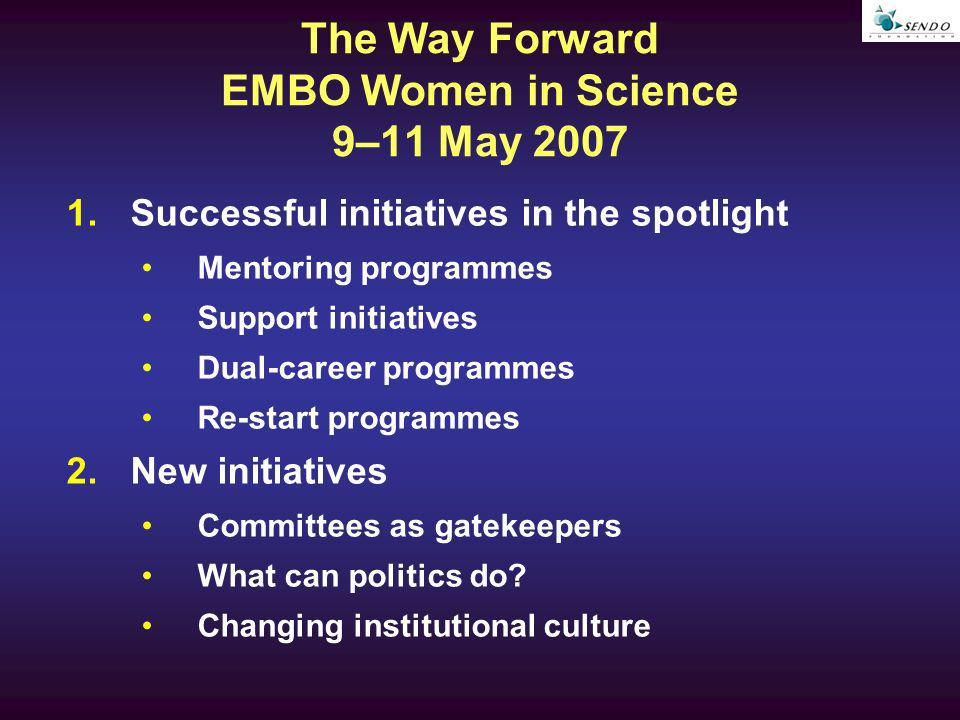 The Way Forward EMBO Women in Science 9–11 May 2007 1.Successful initiatives in the spotlight Mentoring programmes Support initiatives Dual-career programmes Re-start programmes 2.New initiatives Committees as gatekeepers What can politics do.