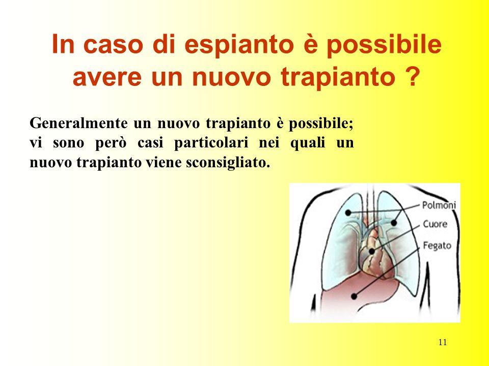 11 In caso di espianto è possibile avere un nuovo trapianto ? Generalmente un nuovo trapianto è possibile; vi sono però casi particolari nei quali un