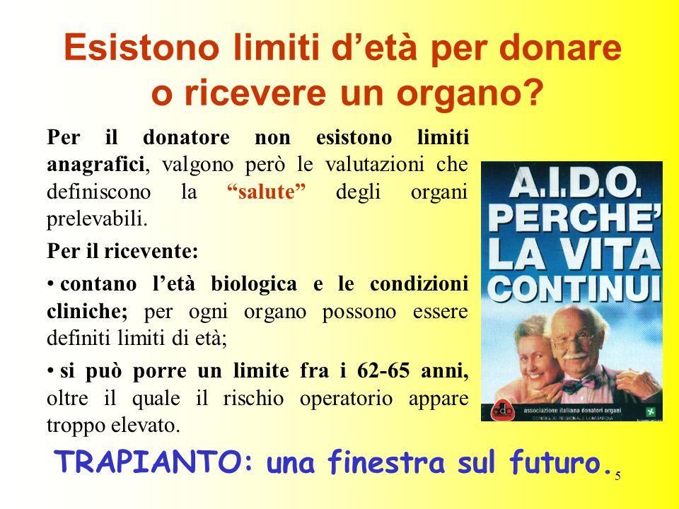5 Esistono limiti detà per donare o ricevere un organo? Per il donatore non esistono limiti anagrafici, valgono però le valutazioni che definiscono la