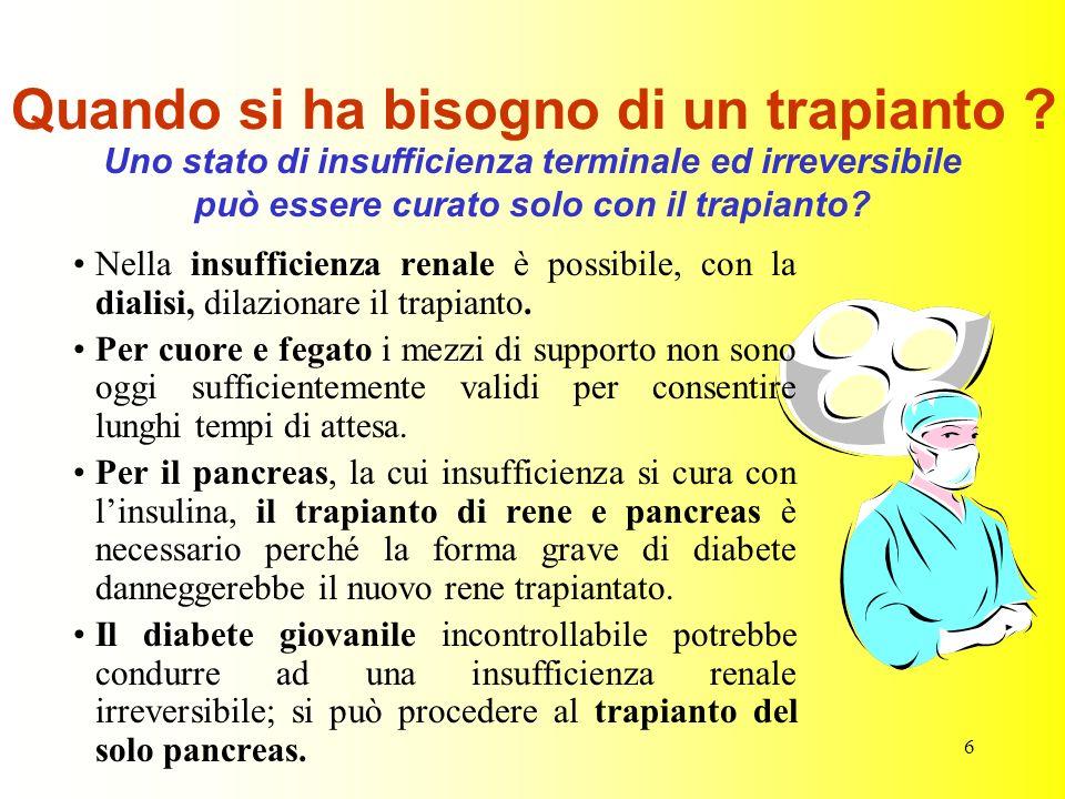 6 Quando si ha bisogno di un trapianto ? Nella insufficienza renale è possibile, con la dialisi, dilazionare il trapianto. Per cuore e fegato i mezzi