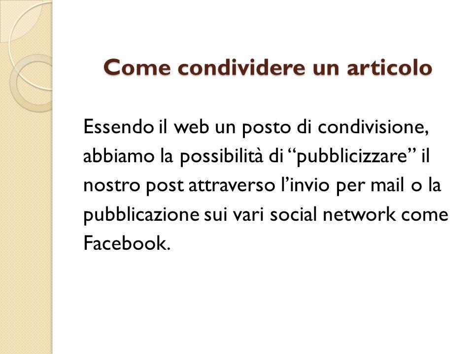 Come condividere un articolo Essendo il web un posto di condivisione, abbiamo la possibilità di pubblicizzare il nostro post attraverso linvio per mail o la pubblicazione sui vari social network come Facebook.