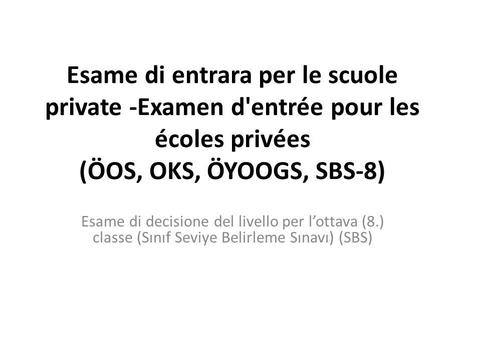 Esame di entrara per le scuole private -Examen d entrée pour les écoles privées (ÖOS, OKS, ÖYOOGS, SBS-8) Esame di decisione del livello per lottava (8.) classe (Sınıf Seviye Belirleme Sınavı) (SBS)