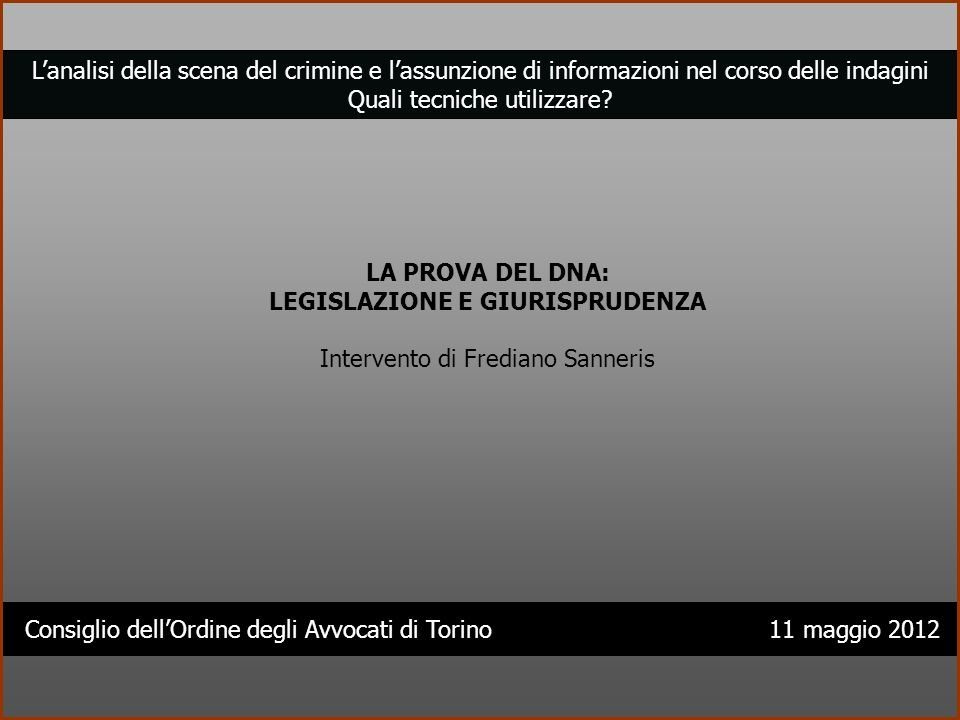 Consiglio dellOrdine degli Avvocati di Torino 11 maggio 2012 Lanalisi della scena del crimine e lassunzione di informazioni nel corso delle indagini Q