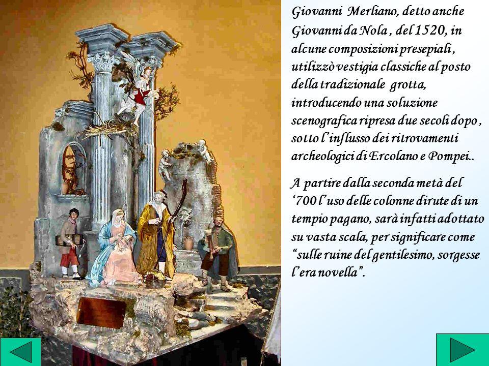 Giovanni Merliano, detto anche Giovanni da Nola, del 1520, in alcune composizioni presepiali, utilizzò vestigia classiche al posto della tradizionale