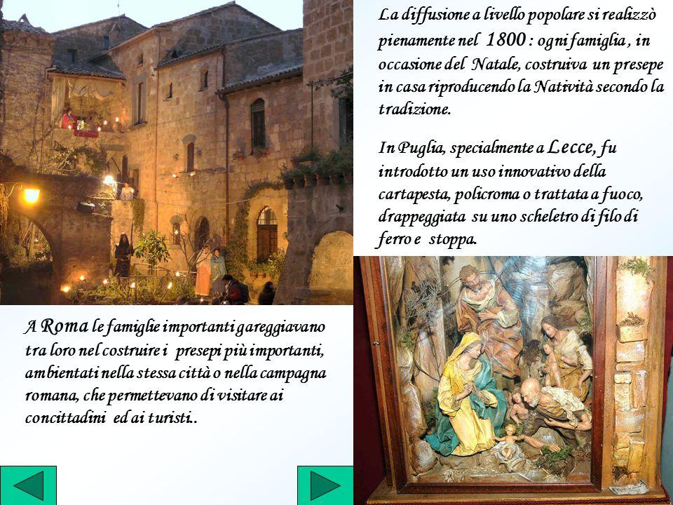La diffusione a livello popolare si realizzò pienamente nel 1800 : ogni famiglia, in occasione del Natale, costruiva un presepe in casa riproducendo l