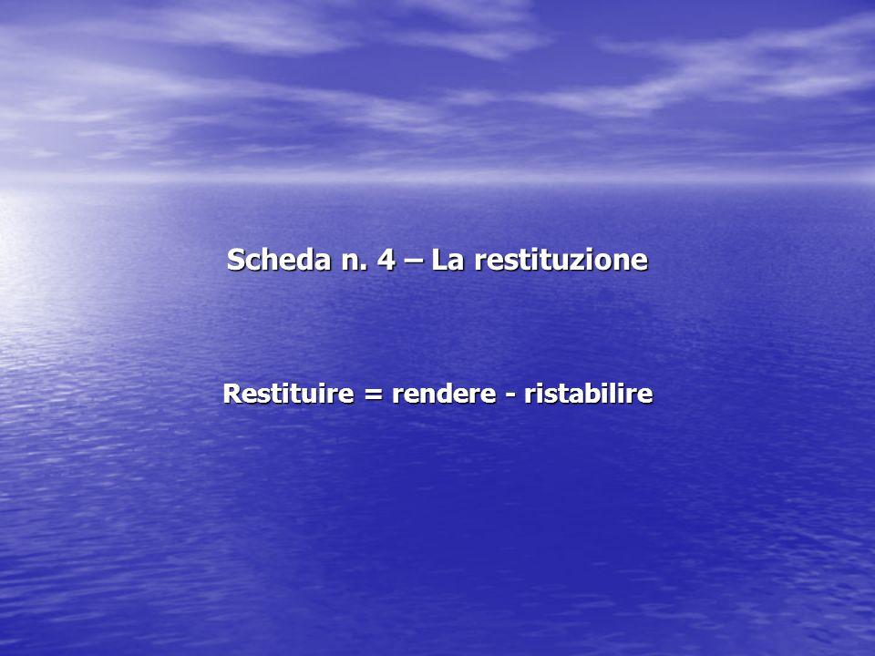 Scheda n. 4 – La restituzione Restituire = rendere - ristabilire