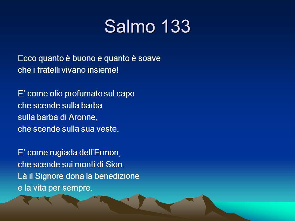 Salmo 133 Ecco quanto è buono e quanto è soave che i fratelli vivano insieme! E come olio profumato sul capo che scende sulla barba sulla barba di Aro