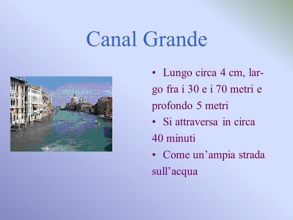 Canal Grande Lungo circa 4 cm, lar- go fra i 30 e i 70 metri e profondo 5 metri Si attraversa in circa 40 minuti Come unampia strada sullacqua